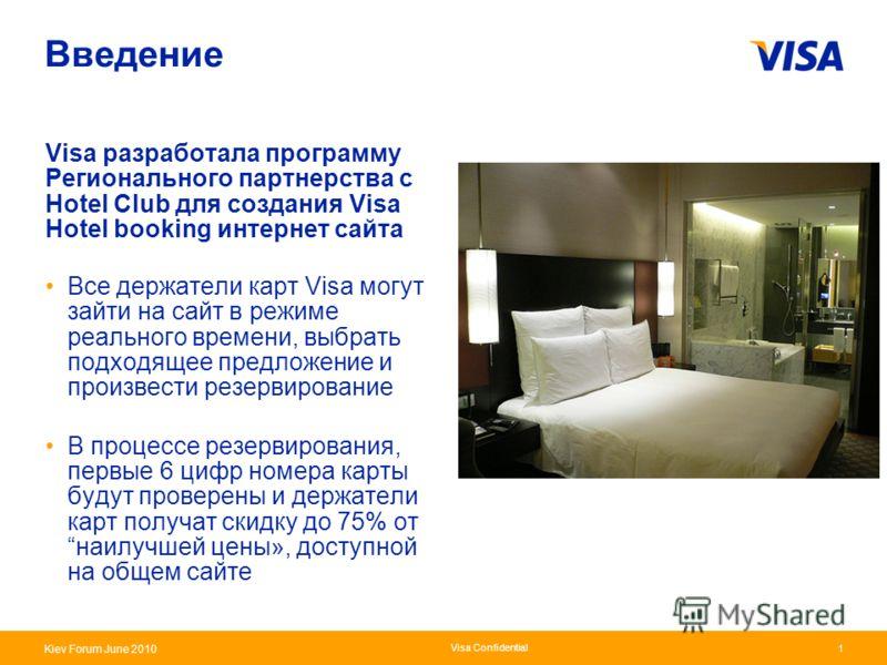 Presentation Identifier.1 Information Classification as Needed Kiev Forum June 2010 Visa Confidential 1 Введение Visa разработала программу Регионального партнерства с Hotel Club для создания Visa Hotel booking интернет сайта Все держатели карт Visa