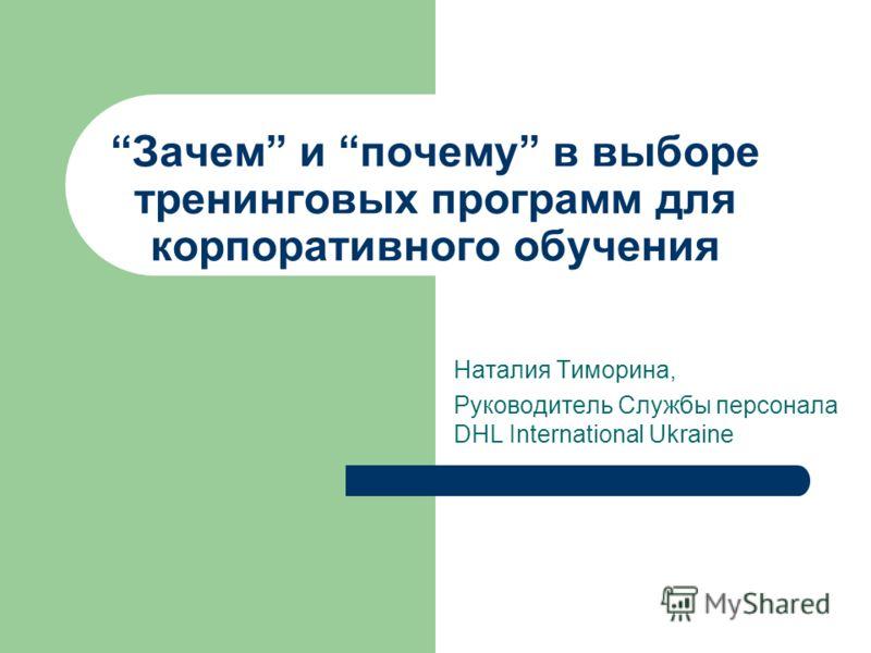 Зачем и почему в выборе тренинговых программ для корпоративного обучения Наталия Тиморина, Руководитель Службы персонала DHL International Ukraine