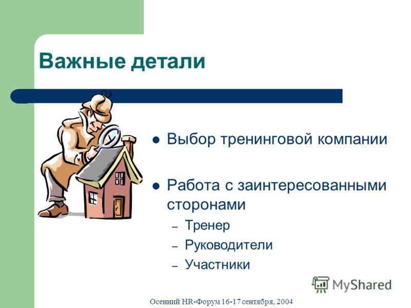 Осенний HR-Форум 16-17 сентября, 2004 Важные детали Выбор тренинговой компании Работа с заинтересованными сторонами – Тренер – Руководители – Участники