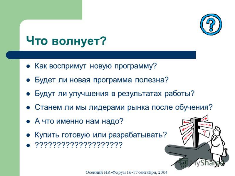Осенний HR-Форум 16-17 сентября, 2004 Что волнует? Как воспримут новую программу? Будет ли новая программа полезна? Будут ли улучшения в результатах работы? Станем ли мы лидерами рынка после обучения? А что именно нам надо? Купить готовую или разраба