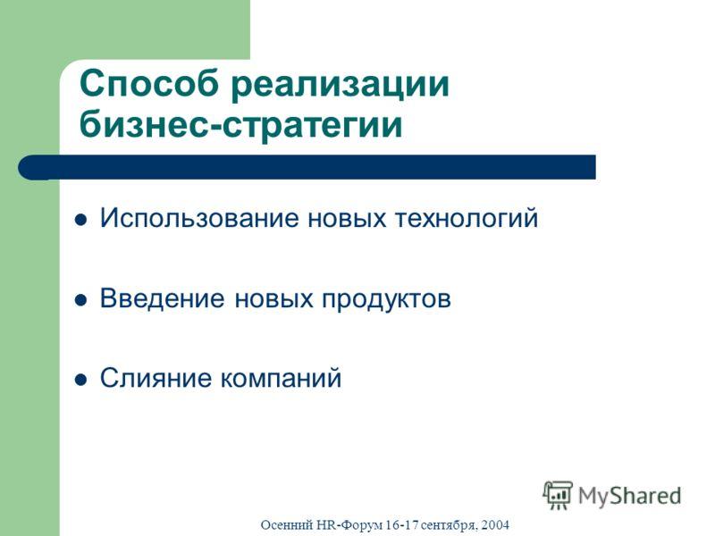 Осенний HR-Форум 16-17 сентября, 2004 Способ реализации бизнес-стратегии Использование новых технологий Введение новых продуктов Слияние компаний