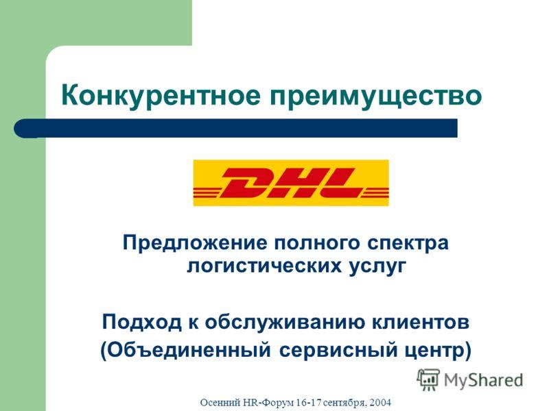 Осенний HR-Форум 16-17 сентября, 2004 Конкурентное преимущество Предложение полного спектра логистических услуг Подход к обслуживанию клиентов (Объединенный сервисный центр)
