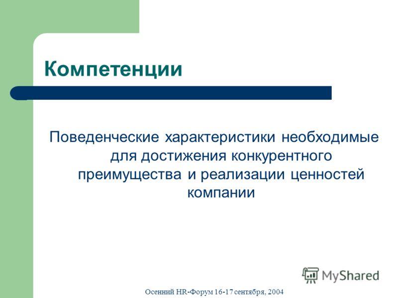 Осенний HR-Форум 16-17 сентября, 2004 Компетенции Поведенческие характеристики необходимые для достижения конкурентного преимущества и реализации ценностей компании