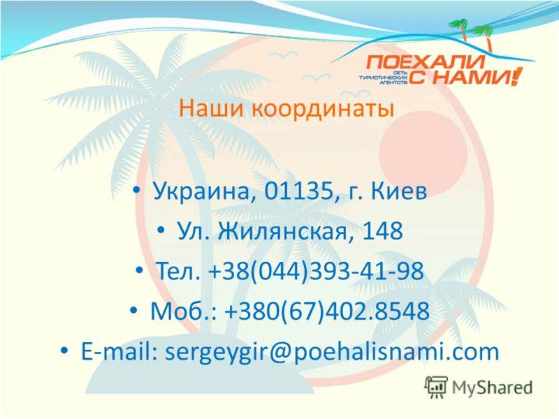 Наши координаты Украина, 01135, г. Киев Ул. Жилянская, 148 Тел. +38(044)393-41-98 Моб.: +380(67)402.8548 E-mail: sergeygir@poehalisnami.com