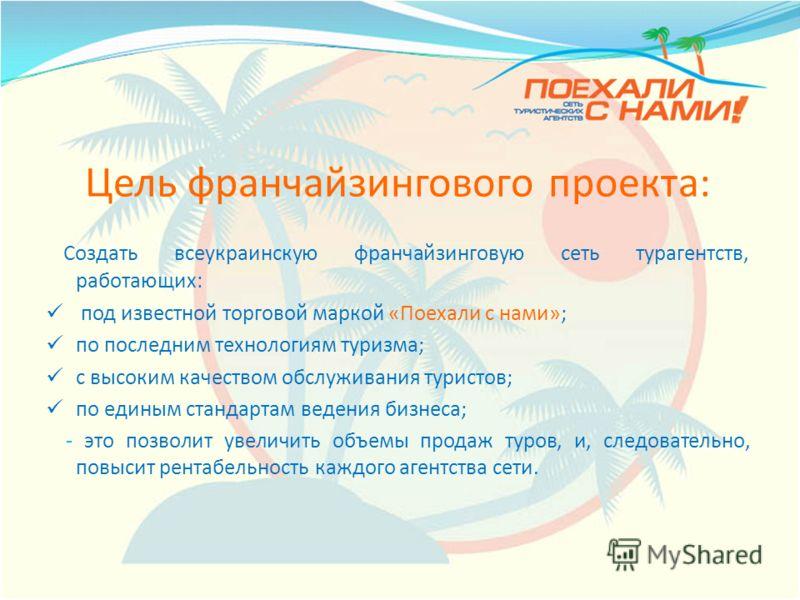 Цель франчайзингового проекта: Создать всеукраинскую франчайзинговую сеть турагентств, работающих: под известной торговой маркой «Поехали с нами»; по последним технологиям туризма; с высоким качеством обслуживания туристов; по единым стандартам веден
