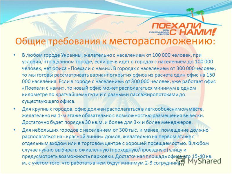 Общие требования к месторасположению : В любом городе Украины, желательно с населением от 100 000 человек, при условии, что в данном городе, если речь идет о городах с населением до 100 000 человек, нет офиса «Поехали с нами». В городах с населением