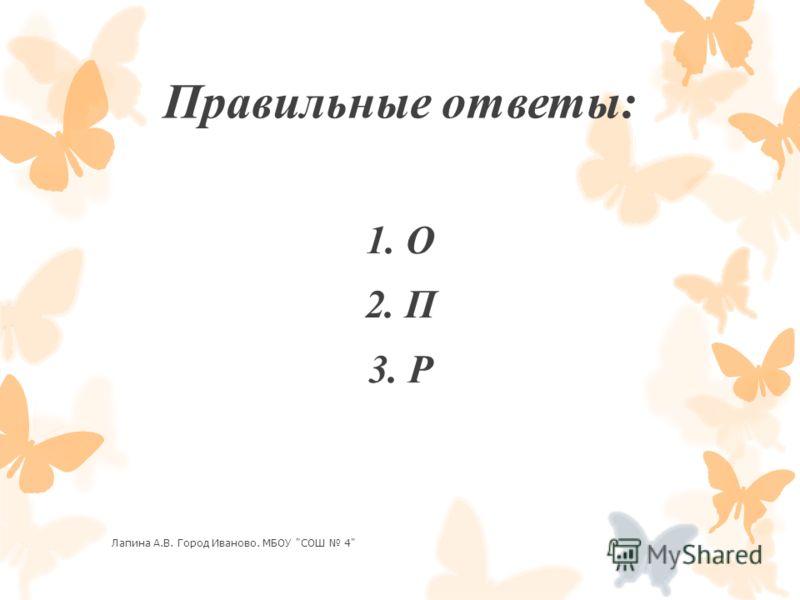 Правильные ответы: 1. О 2. П 3. Р Лапина А.В. Город Иваново. МБОУ СОШ 4