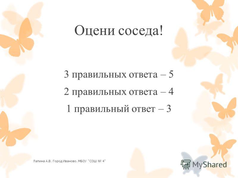 Оцени соседа! 3 правильных ответа – 5 2 правильных ответа – 4 1 правильный ответ – 3 Лапина А.В. Город Иваново. МБОУ СОШ 4