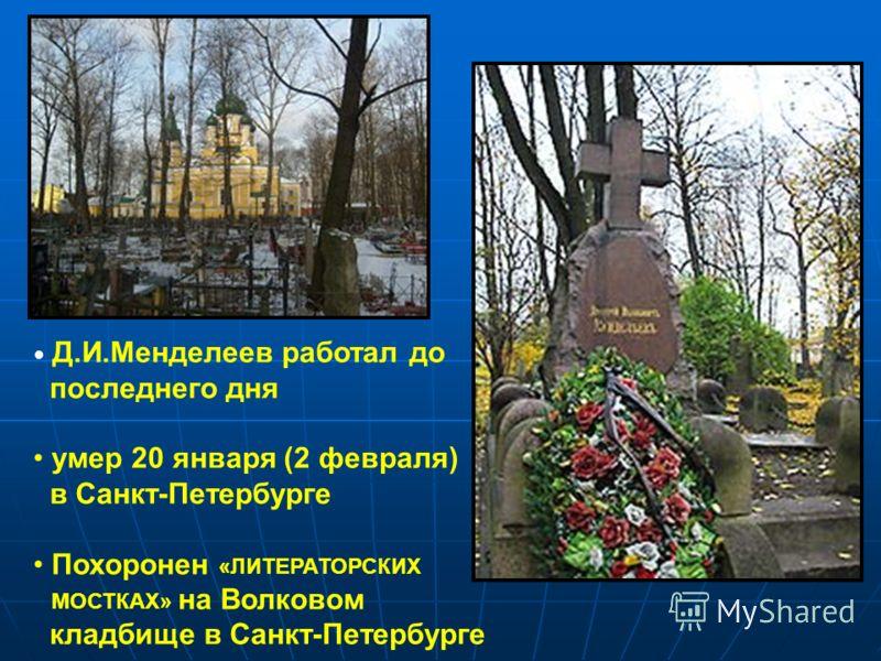 Д.И.Менделеев работал до последнего дня умер 20 января (2 февраля) в Санкт-Петербурге Похоронен «ЛИТЕРАТОРСКИХ МОСТКАХ» на Волковом кладбище в Санкт-Петербурге