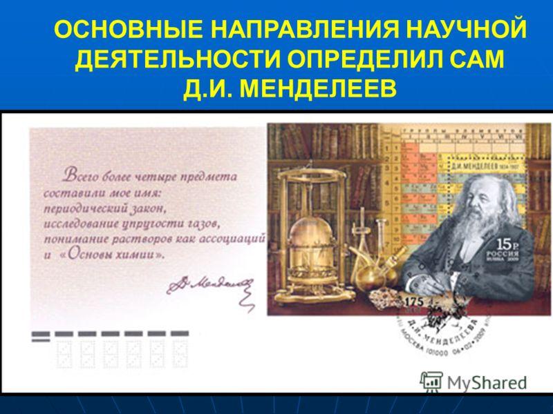 ОСНОВНЫЕ НАПРАВЛЕНИЯ НАУЧНОЙ ДЕЯТЕЛЬНОСТИ ОПРЕДЕЛИЛ САМ Д.И. МЕНДЕЛЕЕВ
