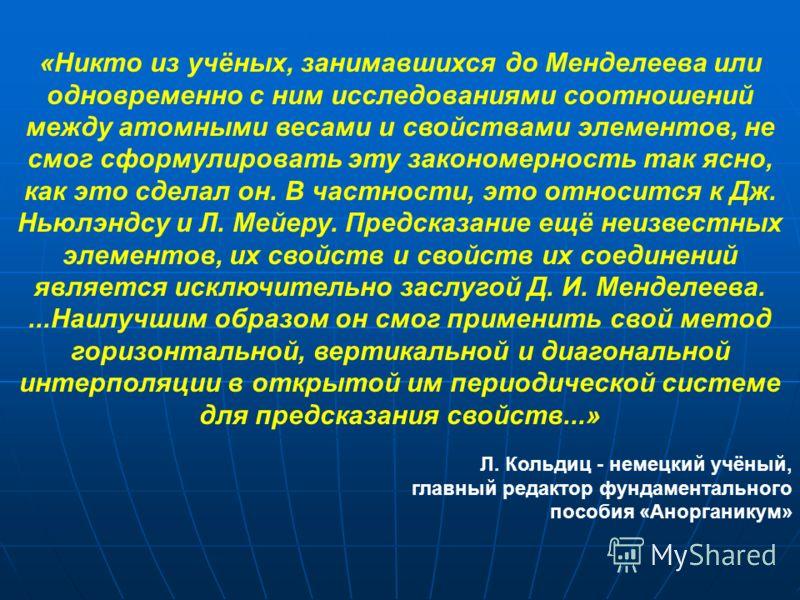 «Никто из учёных, занимавшихся до Менделеева или одновременно с ним исследованиями соотношений между атомными весами и свойствами элементов, не смог сформулировать эту закономерность так ясно, как это сделал он. В частности, это относится к Дж. Ньюлэ