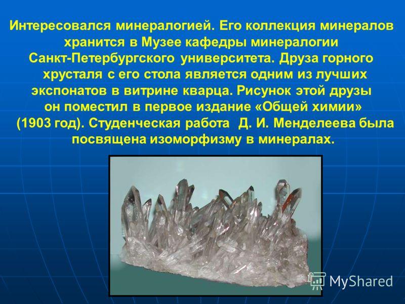 Интересовался минералогией. Его коллекция минералов хранится в Музее кафедры минералогии Санкт-Петербургского университета. Друза горного хрусталя с его стола является одним из лучших экспонатов в витрине кварца. Рисунок этой друзы он поместил в перв