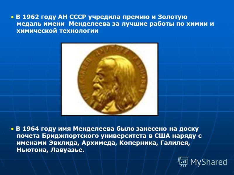 В 1962 году АН СССР учредила премию и Золотую медаль имени Менделеева за лучшие работы по химии и химической технологии В 1964 году имя Менделеева было занесено на доску почета Бриджпортского университета в США наряду с именами Эвклида, Архимеда, Коп