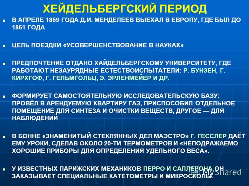 ХЕЙДЕЛЬБЕРГСКИЙ ПЕРИОД В АПРЕЛЕ 1859 ГОДА Д.И. МЕНДЕЛЕЕВ ВЫЕХАЛ В ЕВРОПУ, ГДЕ БЫЛ ДО 1861 ГОДА ЦЕЛЬ ПОЕЗДКИ «УСОВЕРШЕНСТВОВАНИЕ В НАУКАХ» ПРЕДПОЧТЕНИЕ ОТДАНО ХАЙДЕЛЬБЕРГСКОМУ УНИВЕРСИТЕТУ, ГДЕ РАБОТАЮТ НЕЗАУРЯДНЫЕ ЕСТЕСТВОИСПЫТАТЕЛИ: Р. БУНЗЕН, Г. КИ