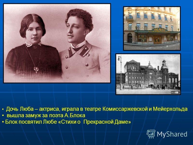 Дочь Люба – актриса, играла в театре Комиссаржевской и Мейерхольда вышла замуж за поэта А.Блока Блок посвятил Любе «Стихи о Прекрасной Даме»