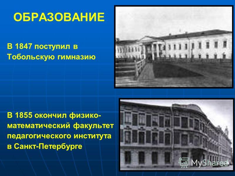 ОБРАЗОВАНИЕ В 1847 поступил в Тобольскую гимназию В 1855 окончил физико- математический факультет педагогического института в Санкт-Петербурге