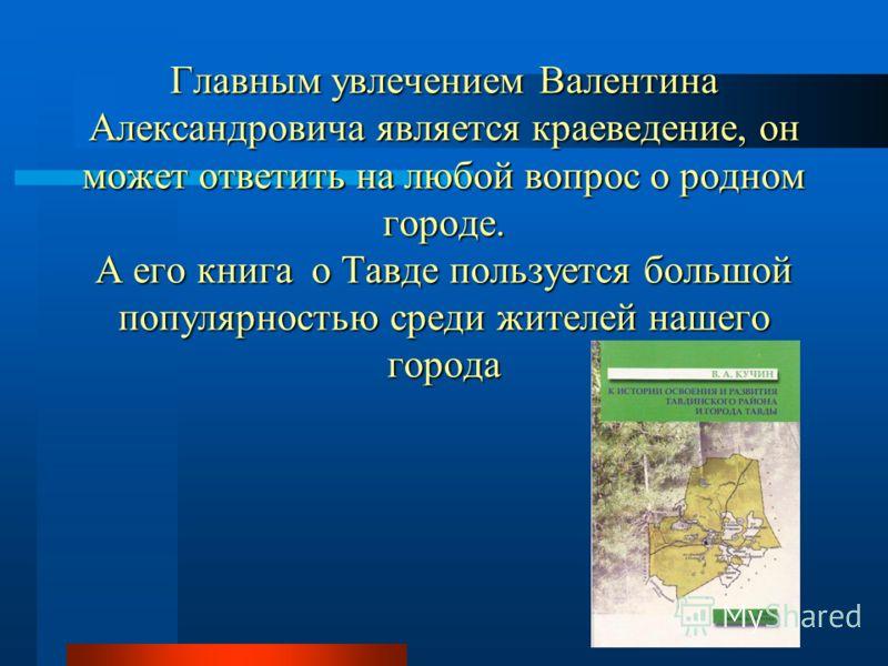 Главным увлечением Валентина Александровича является краеведение, он может ответить на любой вопрос о родном городе. А его книга о Тавде пользуется большой популярностью среди жителей нашего города