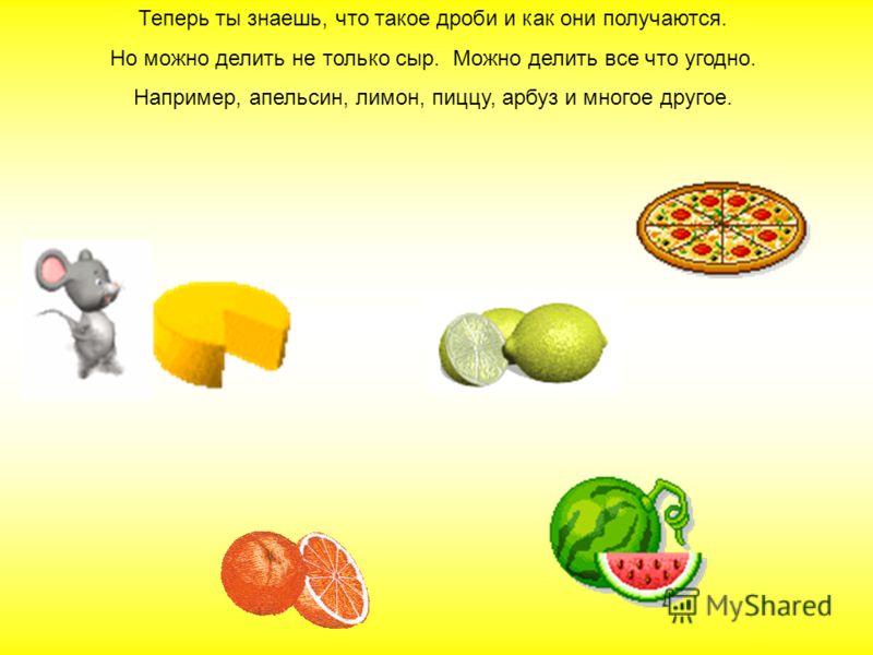 Мышки могли бы поделить сыр и на шесть, и на восемь частей. И при каждом делении сыра на дольки получалось бы 1/6 или 1/8 часть.