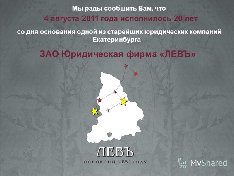 Мы рады сообщить Вам, что со дня основания одной из старейших юридических компаний Екатеринбурга – 4 августа 2011 года исполнилось 20 лет ЗАО Юридическая фирма «ЛЕВЪ»