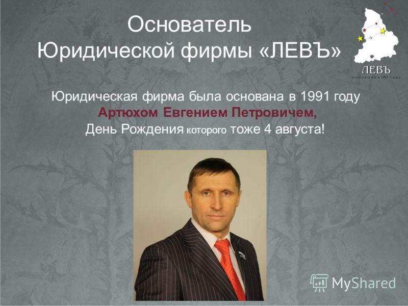 Основатель Юридической фирмы «ЛЕВЪ» Юридическая фирма была основана в 1991 году День Рождения которого тоже 4 августа! Артюхом Евгением Петровичем,