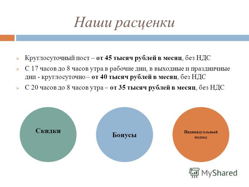 Наши расценки Круглосуточный пост – от 45 тысяч рублей в месяц, без НДС С 17 часов до 8 часов утра в рабочие дни, в выходные и праздничные дни - круглосуточно – от 40 тысяч рублей в месяц, без НДС С 20 часов до 8 часов утра – от 35 тысяч рублей в мес