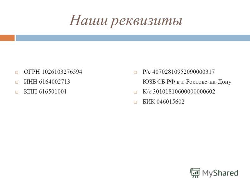 Наши реквизиты ОГРН 1026103276594 ИНН 6164002713 КПП 616501001 Р/с 40702810952090000317 ЮЗБ СБ РФ в г. Ростове-на-Дону К/с 30101810600000000602 БИК 046015602