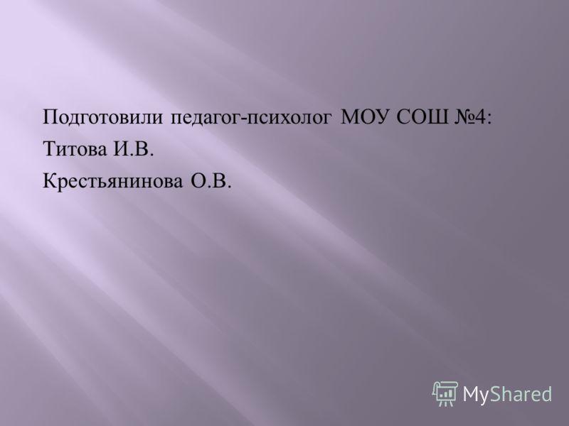 Подготовили педагог - психолог МОУ СОШ 4: Титова И. В. Крестьянинова О. В.