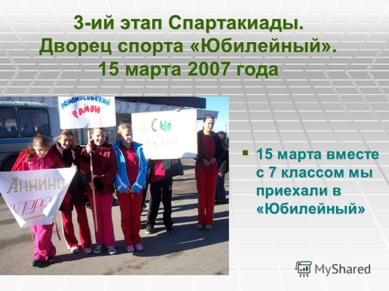 3-ий этап Спартакиады. Дворец спорта «Юбилейный». 15 марта 2007 года 15 марта вместе с 7 классом мы приехали в «Юбилейный» 15 марта вместе с 7 классом мы приехали в «Юбилейный»