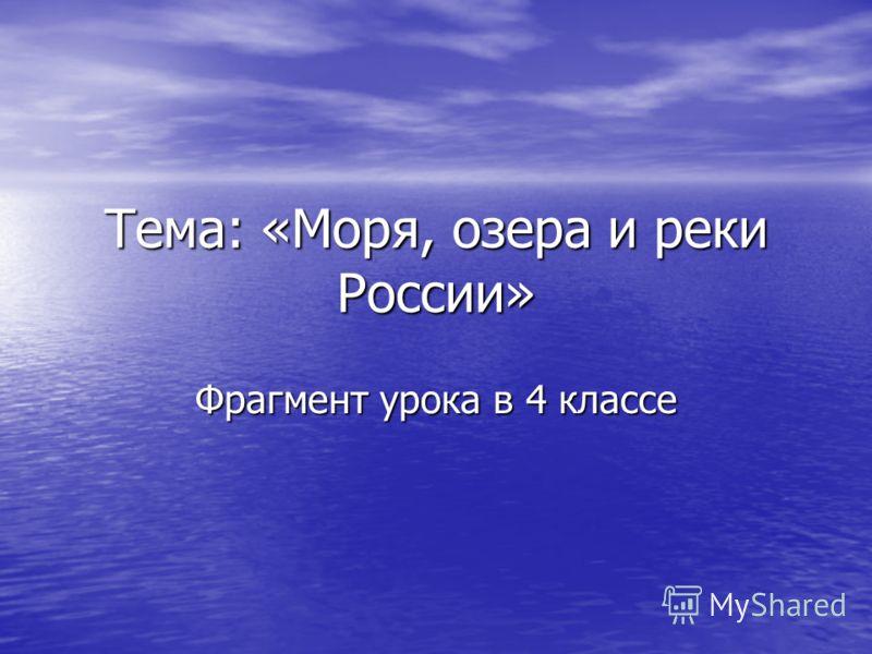 Тема: «Моря, озера и реки России» Фрагмент урока в 4 классе