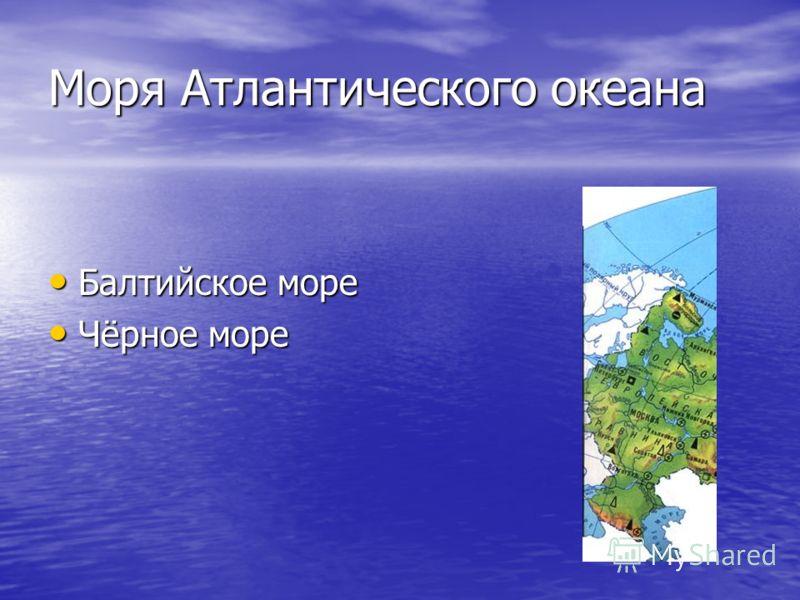 Моря Атлантического океана Балтийское море Балтийское море Чёрное море Чёрное море