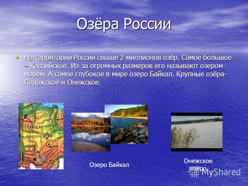 Озёра России На территории России свыше 2 миллионов озёр. Самое большое – Каспийское. Из-за огромных размеров его называют озером- морем. А самое глубокое в мире озеро Байкал. Крупные озёра- Ладожское и Онежское. На территории России свыше 2 миллионо