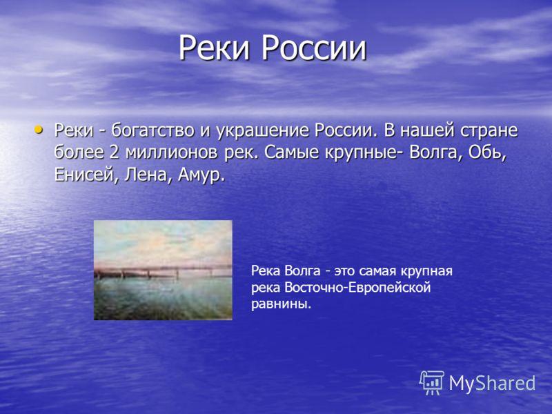 Реки России Реки - богатство и украшение России. В нашей стране более 2 миллионов рек. Самые крупные- Волга, Обь, Енисей, Лена, Амур. Реки - богатство и украшение России. В нашей стране более 2 миллионов рек. Самые крупные- Волга, Обь, Енисей, Лена,