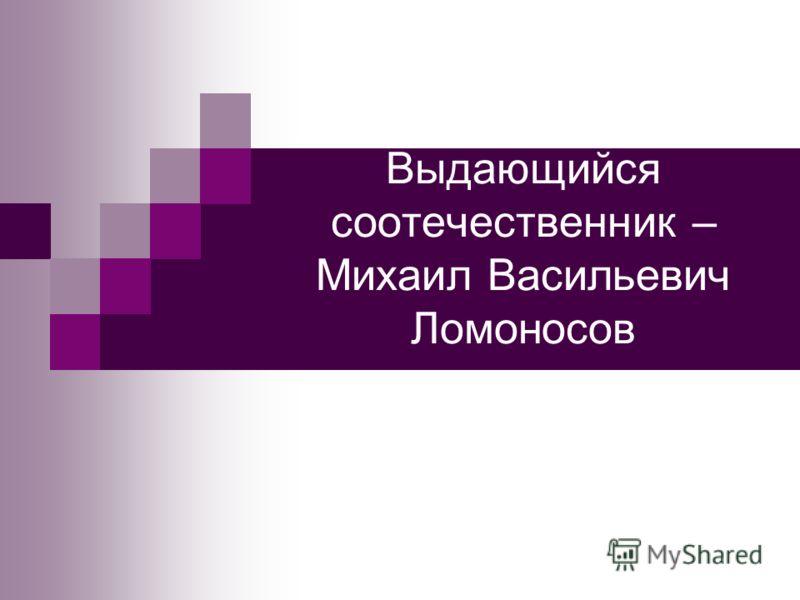 Выдающийся соотечественник – Михаил Васильевич Ломоносов