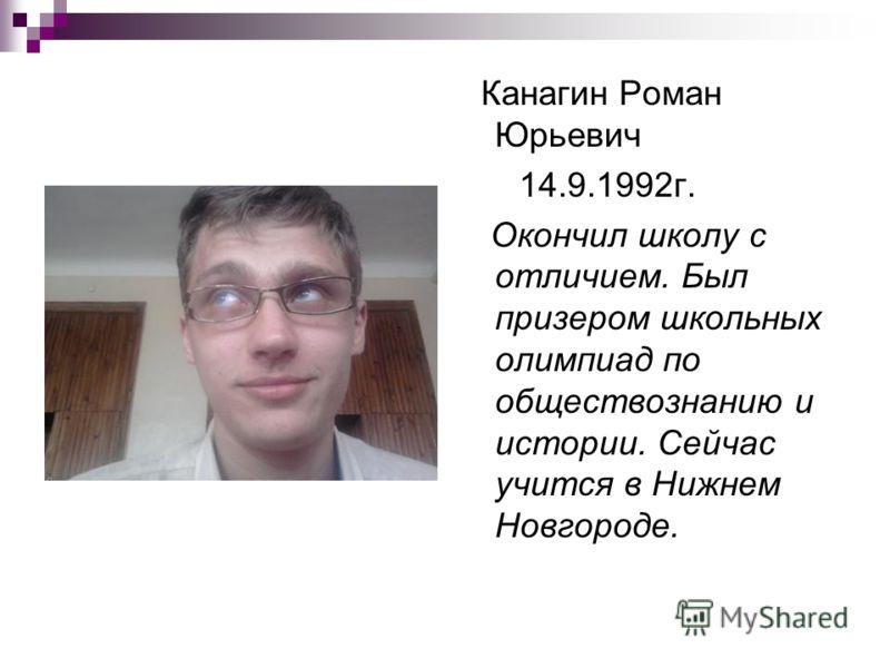 Канагин Роман Юрьевич 14.9.1992г. Окончил школу с отличием. Был призером школьных олимпиад по обществознанию и истории. Сейчас учится в Нижнем Новгороде.