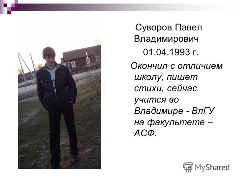 Суворов Павел Владимирович 01.04.1993 г. Окончил с отличием школу, пишет стихи, сейчас учится во Владимире - ВлГУ на факультете – АСФ.