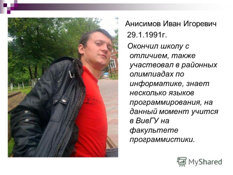 Анисимов Иван Игоревич 29.1.1991г. Окончил школу с отличием, также участвовал в районных олимпиадах по информатике, знает несколько языков программирования, на данный момент учится в ВивГУ на факультете программистики.