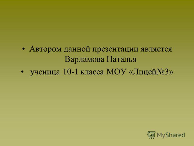 Автором данной презентации является Варламова Наталья ученица 10-1 класса МОУ «Лицей3»