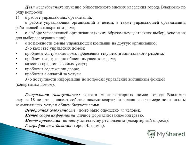 Цели исследования: изучение общественного мнения населения города Владимир по ряду вопросов: 1)о работе управляющих организаций: о работе управляющих организаций в целом, а также управляющей организации, работающей в конкретном доме; о выборе управля