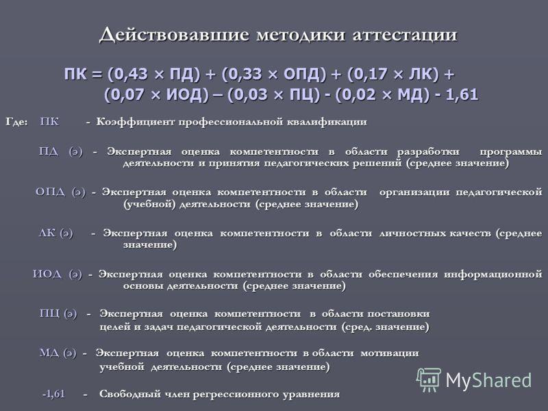 Действовавшие методики аттестации ПК = (0,43 × ПД) + (0,33 × ОПД) + (0,17 × ЛК) + (0,07 × ИОД) – (0,03 × ПЦ) - (0,02 × МД) - 1,61 (0,07 × ИОД) – (0,03 × ПЦ) - (0,02 × МД) - 1,61 Где: ПК - Коэффициент профессиональной квалификации ПД (э) - Экспертная