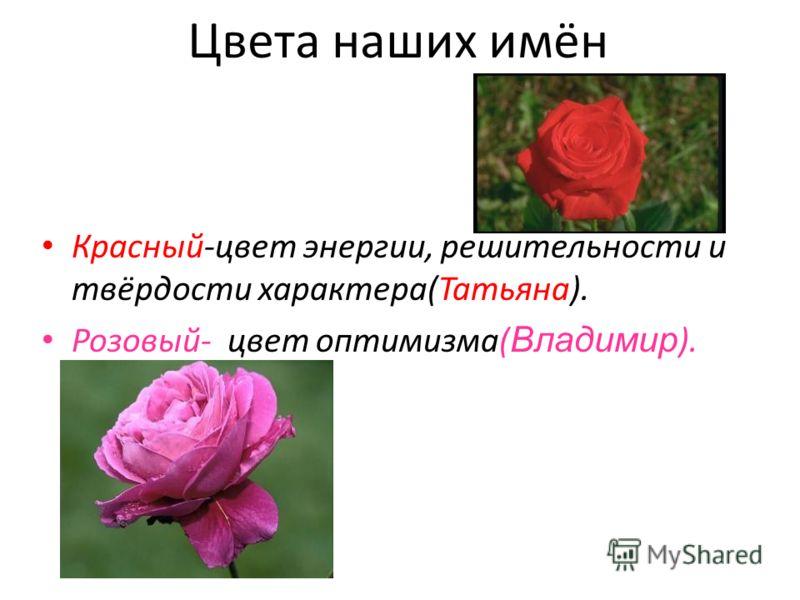 Цвета наших имён Красный-цвет энергии, решительности и твёрдости характера(Татьяна). Розовый- цвет оптимизма( Владимир ).