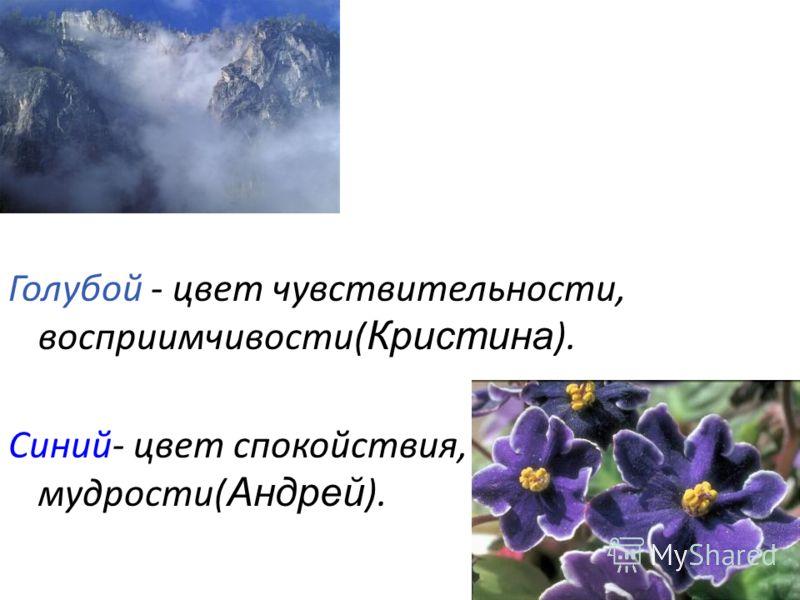 Голубой - цвет чувствительности, восприимчивости( Кристина ). Синий- цвет спокойствия, мудрости( Андрей ).