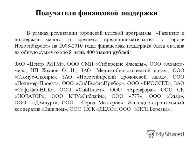 Получатели финансовой поддержки В рамках реализации городской целевой программы «Развитие и поддержка малого и среднего предпринимательства в городе Новосибирске» на 2008-2010 годы финансовая поддержка была оказана на общую сумму около 5 млн. 400 тыс