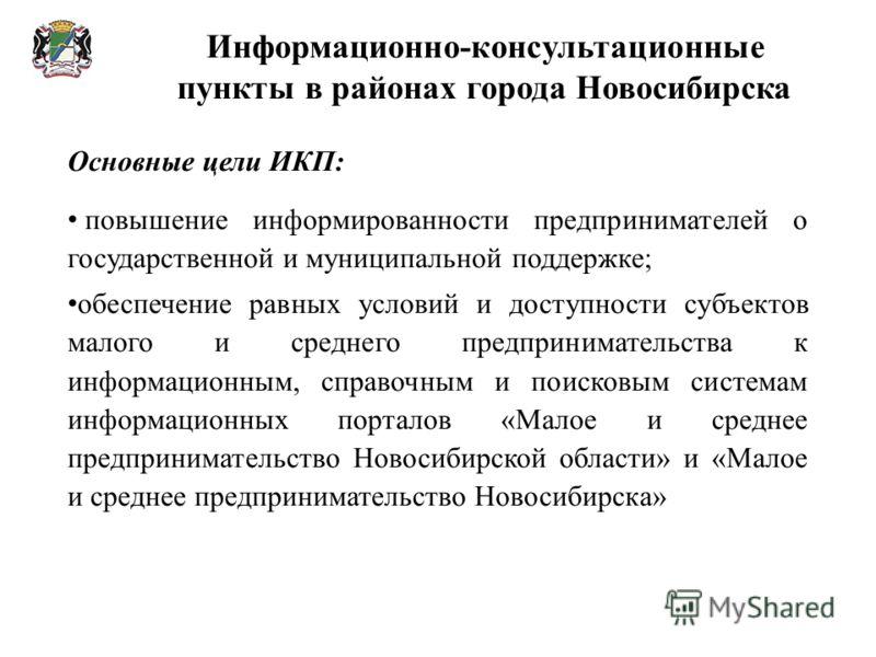 Информационно-консультационные пункты в районах города Новосибирска Основные цели ИКП: повышение информированности предпринимателей о государственной и муниципальной поддержке; обеспечение равных условий и доступности субъектов малого и среднего пред