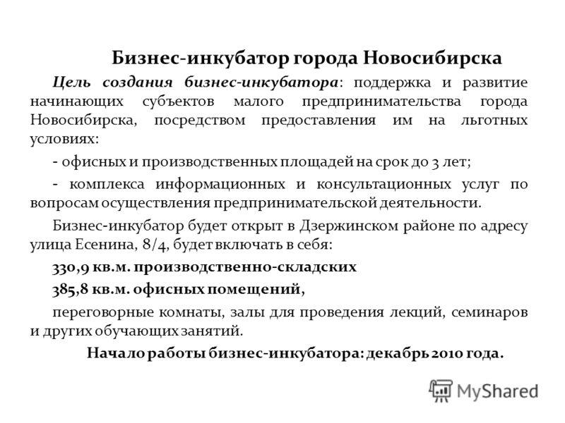 Бизнес-инкубатор города Новосибирска Цель создания бизнес-инкубатора: поддержка и развитие начинающих субъектов малого предпринимательства города Новосибирска, посредством предоставления им на льготных условиях: - офисных и производственных площадей