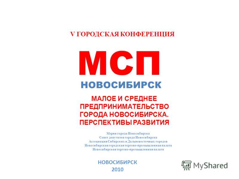 V ГОРОДСКАЯ КОНФЕРЕНЦИЯ МСП НОВОСИБИРСК МАЛОЕ И СРЕДНЕЕ ПРЕДПРИНИМАТЕЛЬСТВО ГОРОДА НОВОСИБИРСКА. ПЕРСПЕКТИВЫ РАЗВИТИЯ Мэрия города Новосибирска Совет депутатов города Новосибирска Ассоциация Сибирских и Дальневосточных городов Новосибирская городская