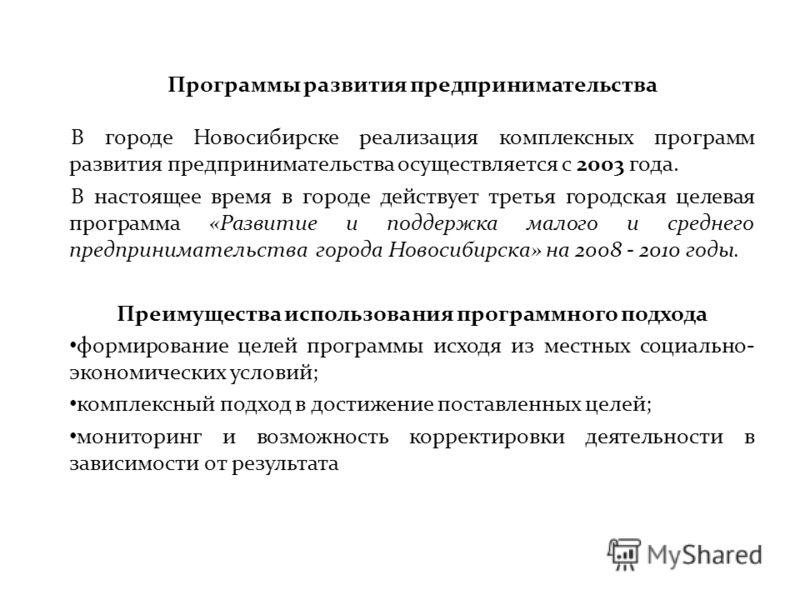 Программы развития предпринимательства В городе Новосибирске реализация комплексных программ развития предпринимательства осуществляется с 2003 года. В настоящее время в городе действует третья городская целевая программа «Развитие и поддержка малого