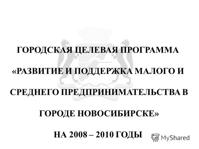 ГОРОДСКАЯ ЦЕЛЕВАЯ ПРОГРАММА «РАЗВИТИЕ И ПОДДЕРЖКА МАЛОГО И СРЕДНЕГО ПРЕДПРИНИМАТЕЛЬСТВА В ГОРОДЕ НОВОСИБИРСКЕ» НА 2008 – 2010 ГОДЫ