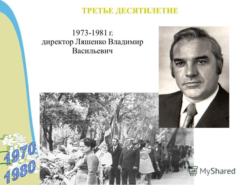 ТРЕТЬЕ ДЕСЯТИЛЕТИЕ 1973-1981 г. директор Ляшенко Владимир Васильевич