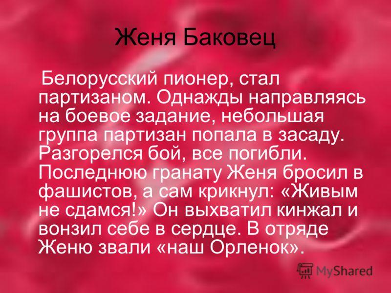 Женя Баковец Белорусский пионер, стал партизаном. Однажды направляясь на боевое задание, небольшая группа партизан попала в засаду. Разгорелся бой, все погибли. Последнюю гранату Женя бросил в фашистов, а сам крикнул: «Живым не сдамся!» Он выхватил к