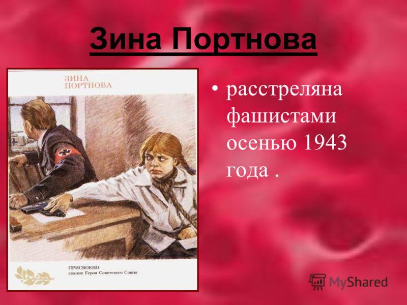 Зина Портнова расстреляна фашистами осенью 1943 года.